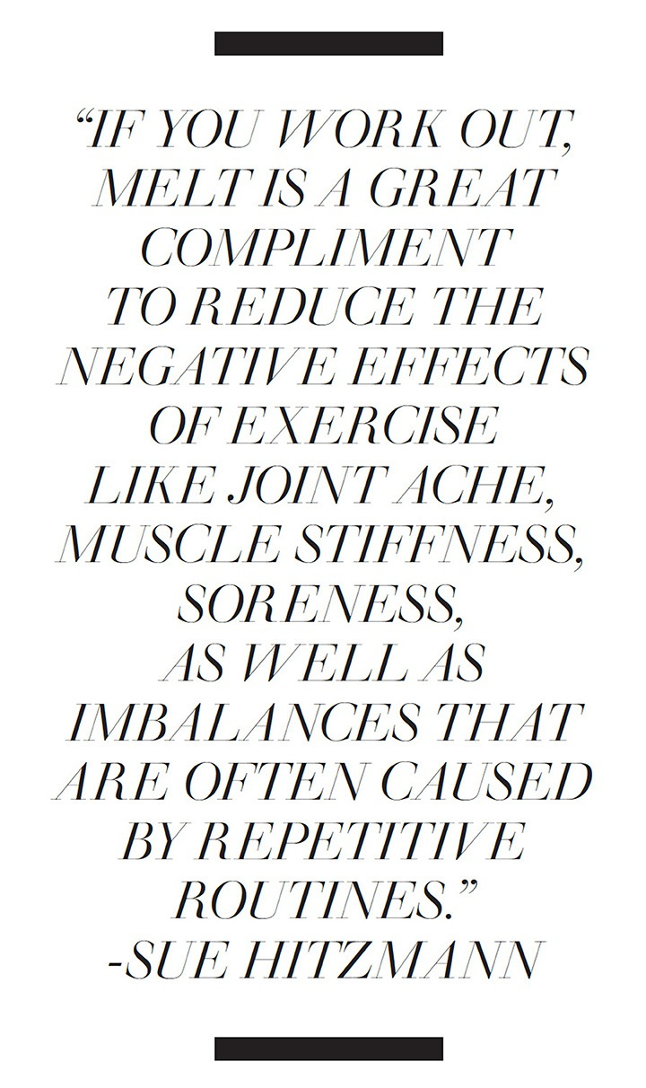 If you work out, melt is a great compliment to reduce the negative effects of exercise like joint ache, muscle stiffness, soreness, as well as imbalances that are often caused by repetitive routines